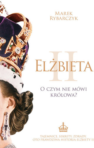Marek Rybarczyk - Elżbieta II: O czym nie mówi królowa?